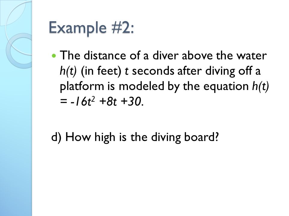 Example #2: The distance of a diver above the water h(t) (in feet) t seconds after diving off a platform is modeled by the equation h(t) = -16t 2 +8t +30.