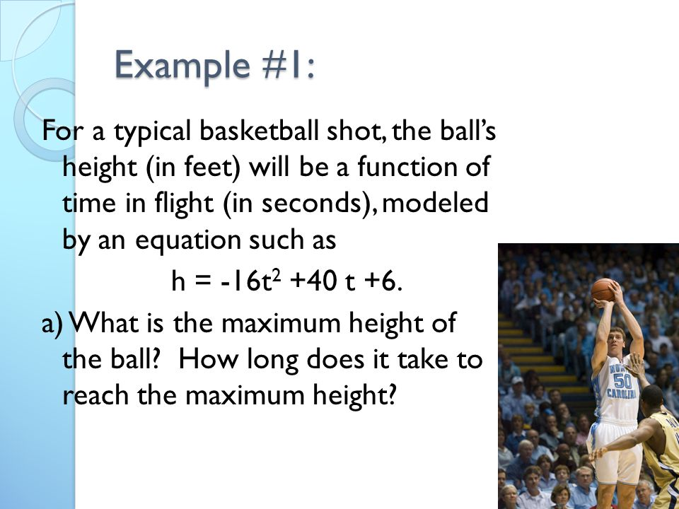 Example #1: For a typical basketball shot, the ball's height (in feet) will be a function of time in flight (in seconds), modeled by an equation such as h = -16t t +6.