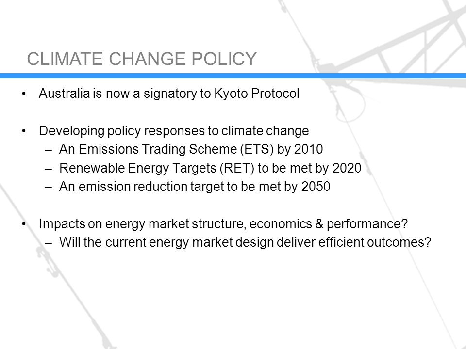 Australia is now a signatory to Kyoto Protocol Developing policy responses to climate change –An Emissions Trading Scheme (ETS) by 2010 –Renewable Energy Targets (RET) to be met by 2020 –An emission reduction target to be met by 2050 Impacts on energy market structure, economics & performance.