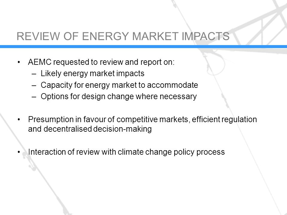 AEMC requested to review and report on: –Likely energy market impacts –Capacity for energy market to accommodate –Options for design change where necessary Presumption in favour of competitive markets, efficient regulation and decentralised decision-making Interaction of review with climate change policy process REVIEW OF ENERGY MARKET IMPACTS