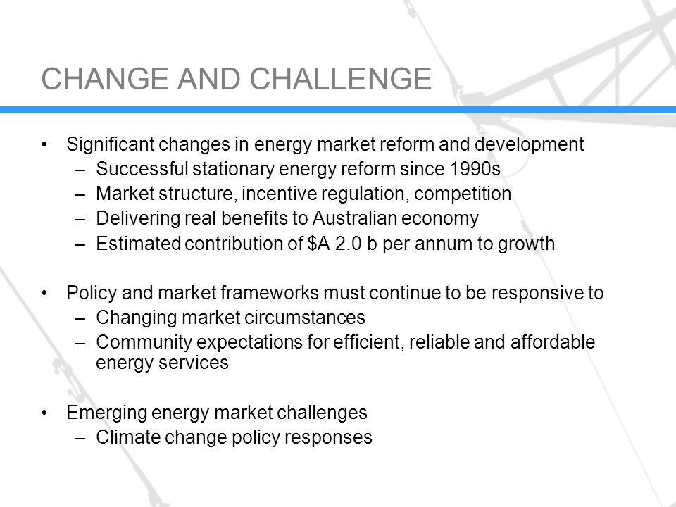 CHANGE AND CHALLENGE Significant changes in energy market reform and development –Successful stationary energy reform since 1990s –Market structure, incentive regulation, competition –Delivering real benefits to Australian economy –Estimated contribution of $A 2.0 b per annum to growth Policy and market frameworks must continue to be responsive to –Changing market circumstances –Community expectations for efficient, reliable and affordable energy services Emerging energy market challenges –Climate change policy responses