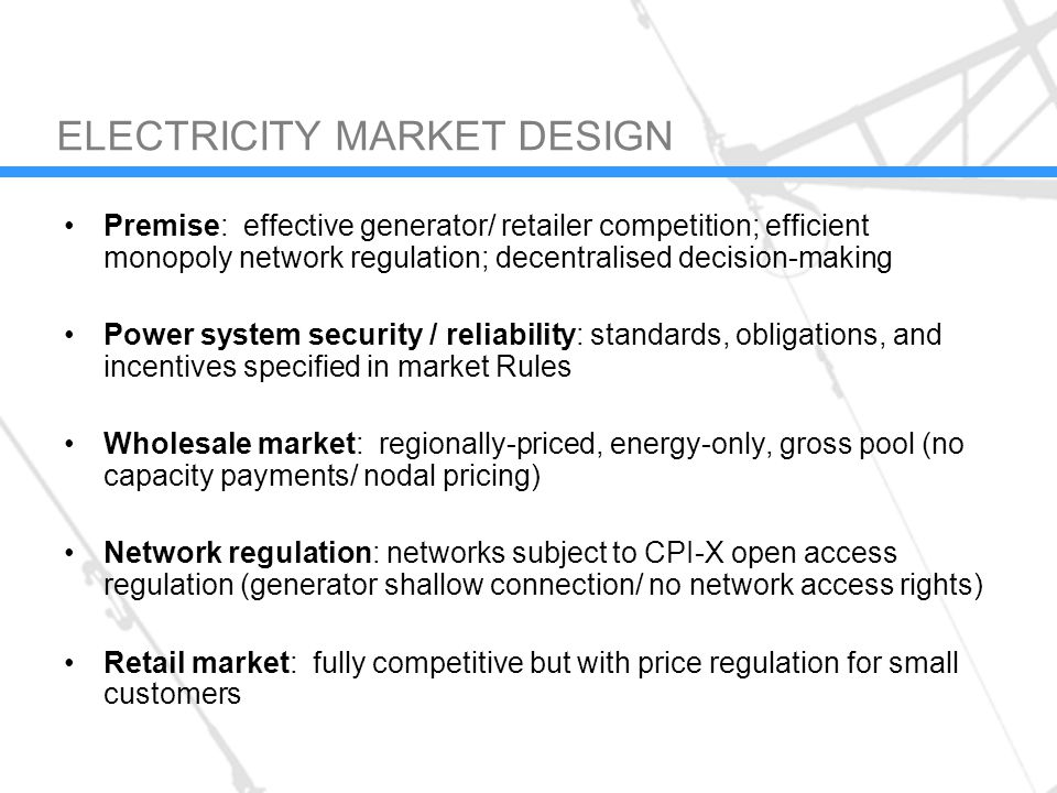 ELECTRICITY MARKET DESIGN Premise: effective generator/ retailer competition; efficient monopoly network regulation; decentralised decision-making Power system security / reliability: standards, obligations, and incentives specified in market Rules Wholesale market: regionally-priced, energy-only, gross pool (no capacity payments/ nodal pricing) Network regulation: networks subject to CPI-X open access regulation (generator shallow connection/ no network access rights) Retail market: fully competitive but with price regulation for small customers