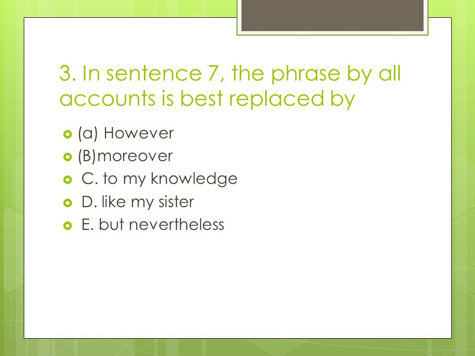 3. In sentence 7, the phrase by all accounts is best replaced by  (a) However  (B)moreover  C.