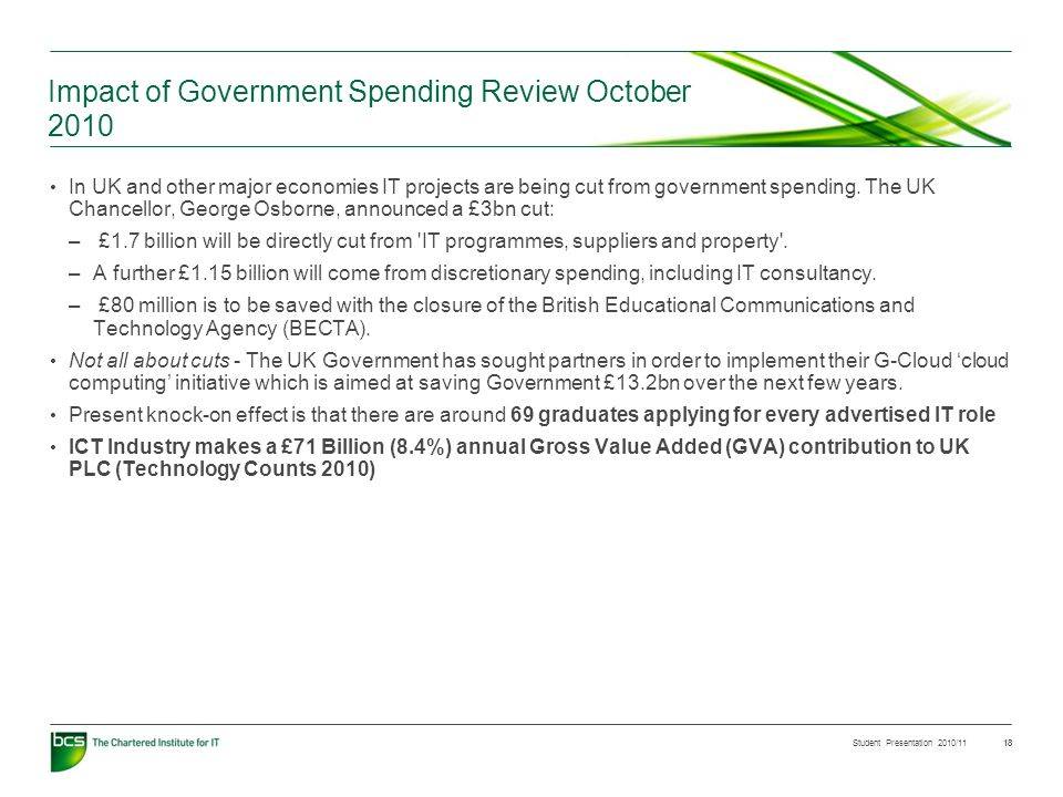 Student Presentation 2010/11 18 Impact of Government Spending Review October 2010 In UK and other major economies IT projects are being cut from government spending.