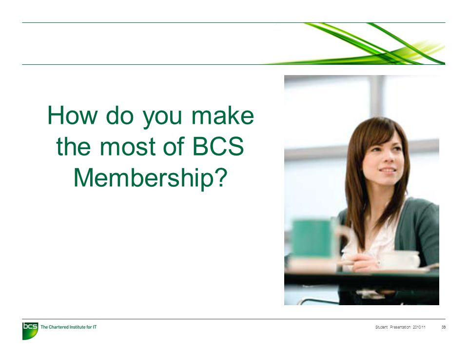 Student Presentation 2010/11 39 How do you make the most of BCS Membership