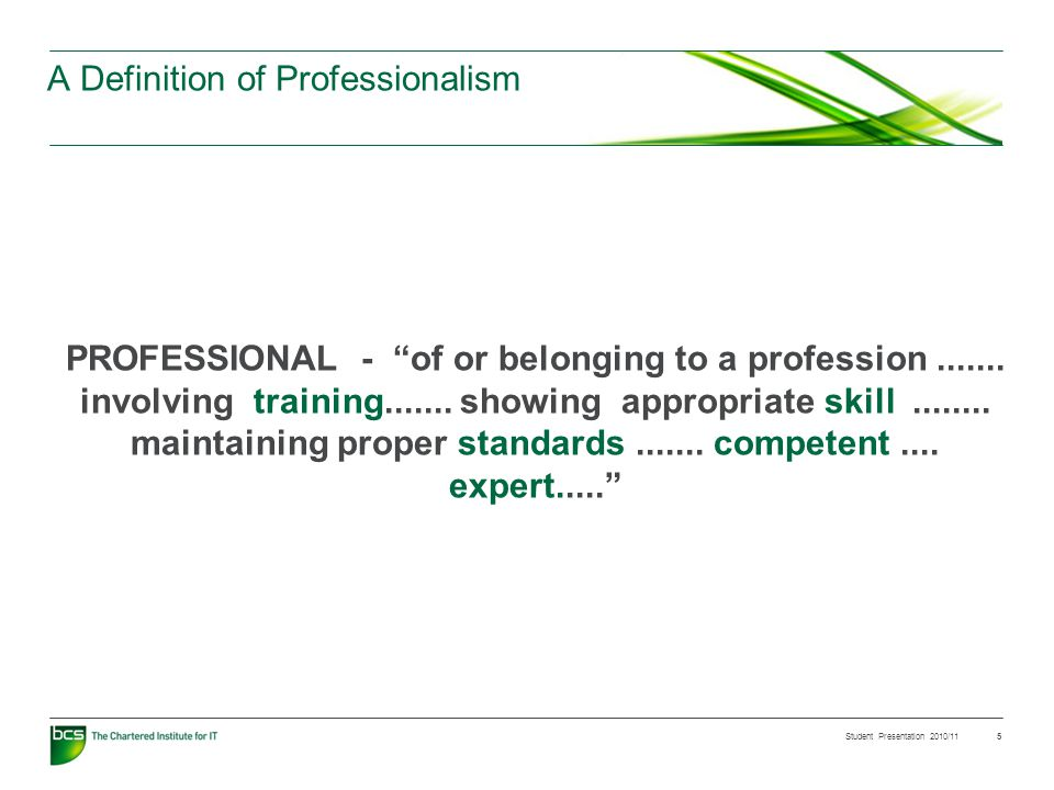 Student Presentation 2010/11 5 A Definition of Professionalism PROFESSIONAL - of or belonging to a profession