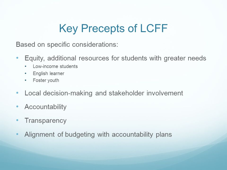 Key Precepts of LCFF Based on specific considerations: Equity, additional resources for students with greater needs Low-income students English learner Foster youth Local decision-making and stakeholder involvement Accountability Transparency Alignment of budgeting with accountability plans