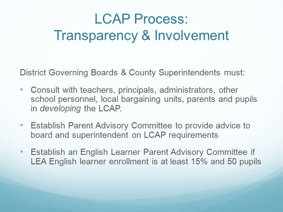 LCAP Process: Transparency & Involvement District Governing Boards & County Superintendents must: Consult with teachers, principals, administrators, other school personnel, local bargaining units, parents and pupils in developing the LCAP.