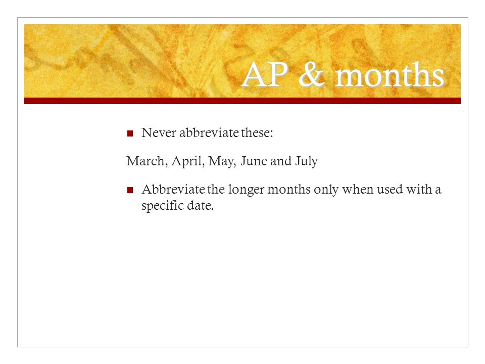 AP & months Never abbreviate these: March, April, May, June and July Abbreviate the longer months only when used with a specific date.