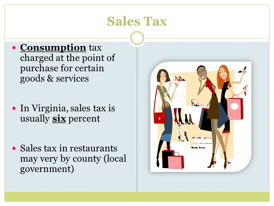 Sales Tax Consumption tax charged at the point of purchase for certain goods & services In Virginia, sales tax is usually six percent Sales tax in restaurants may very by county (local government)