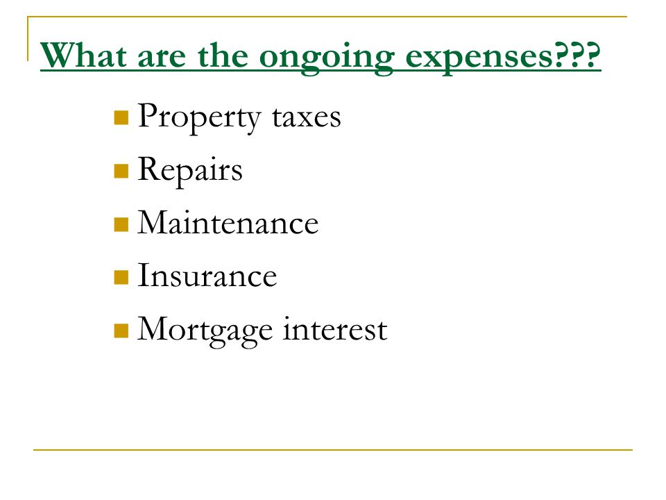 What are the ongoing expenses Property taxes Repairs Maintenance Insurance Mortgage interest