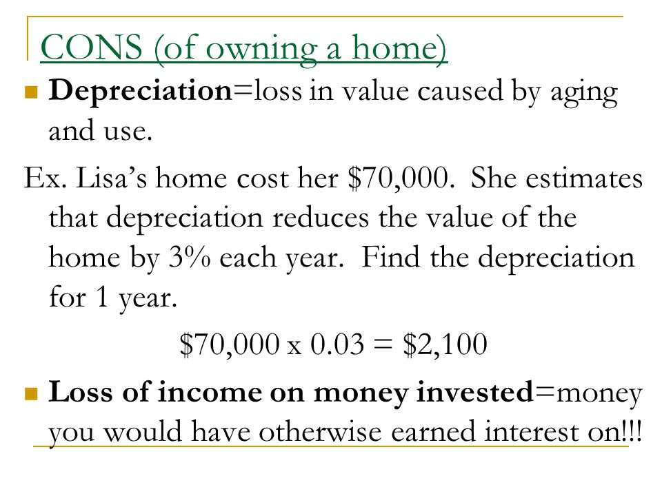 CONS (of owning a home) Depreciation=loss in value caused by aging and use.