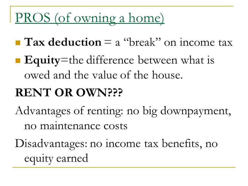PROS (of owning a home) Tax deduction = a break on income tax Equity=the difference between what is owed and the value of the house.