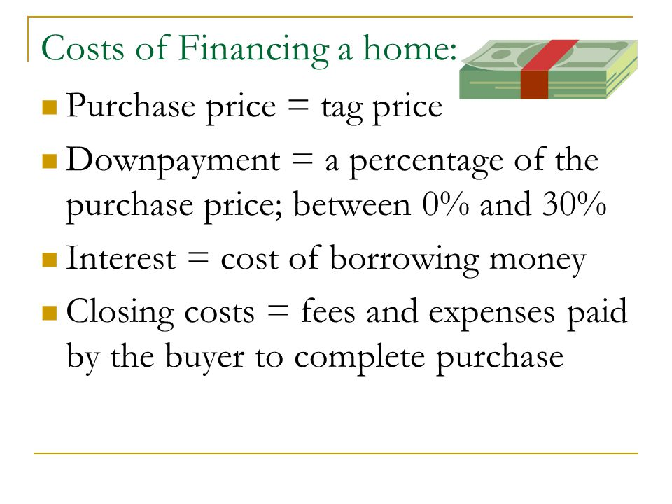 Costs of Financing a home: Purchase price = tag price Downpayment = a percentage of the purchase price; between 0% and 30% Interest = cost of borrowing money Closing costs = fees and expenses paid by the buyer to complete purchase
