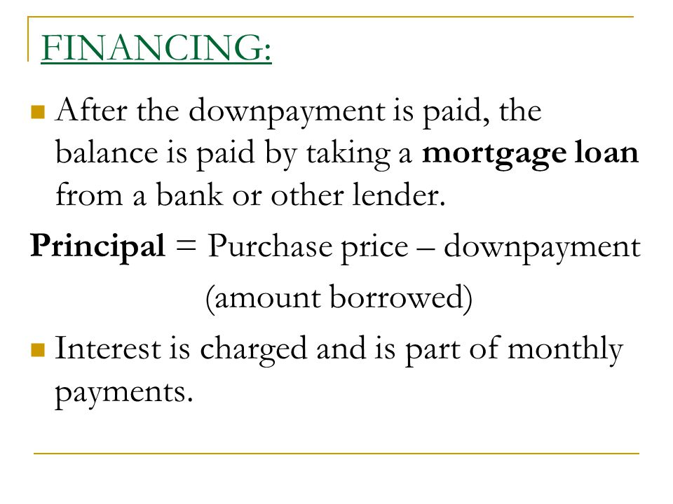 FINANCING: After the downpayment is paid, the balance is paid by taking a mortgage loan from a bank or other lender.