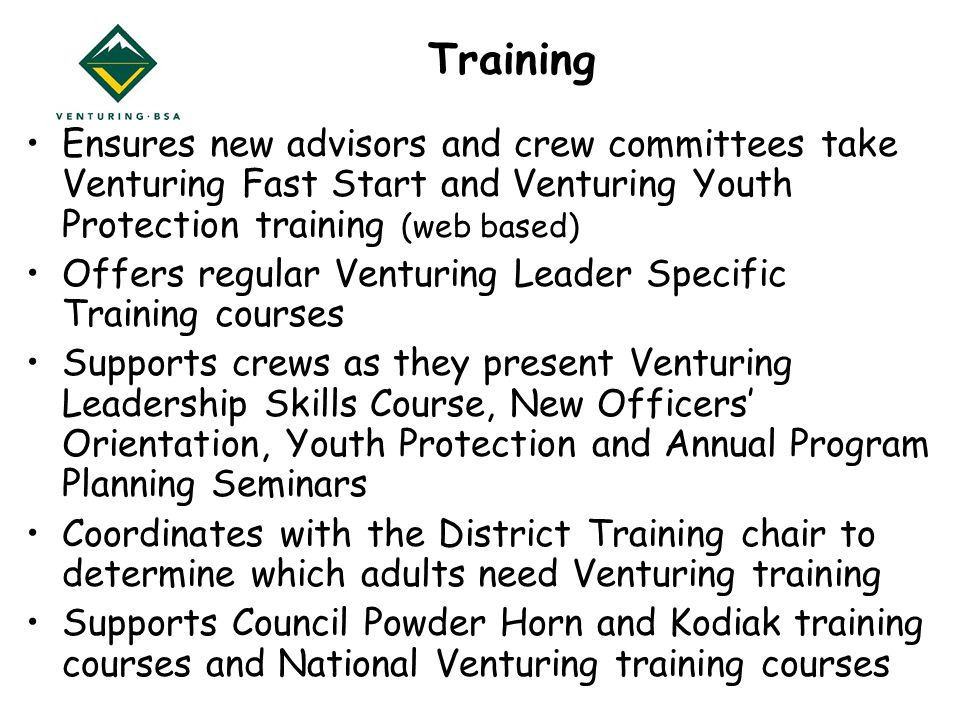Training Ensures new advisors and crew committees take Venturing Fast Start and Venturing Youth Protection training (web based) Offers regular Venturing Leader Specific Training courses Supports crews as they present Venturing Leadership Skills Course, New Officers' Orientation, Youth Protection and Annual Program Planning Seminars Coordinates with the District Training chair to determine which adults need Venturing training Supports Council Powder Horn and Kodiak training courses and National Venturing training courses