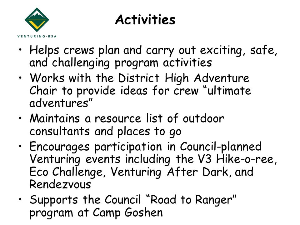 Activities Helps crews plan and carry out exciting, safe, and challenging program activities Works with the District High Adventure Chair to provide ideas for crew ultimate adventures Maintains a resource list of outdoor consultants and places to go Encourages participation in Council-planned Venturing events including the V3 Hike-o-ree, Eco Challenge, Venturing After Dark, and Rendezvous Supports the Council Road to Ranger program at Camp Goshen