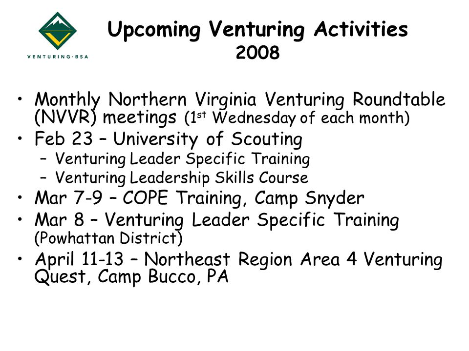 Upcoming Venturing Activities 2008 Monthly Northern Virginia Venturing Roundtable (NVVR) meetings (1 st Wednesday of each month) Feb 23 – University of Scouting –Venturing Leader Specific Training –Venturing Leadership Skills Course Mar 7-9 – COPE Training, Camp Snyder Mar 8 – Venturing Leader Specific Training (Powhattan District) April – Northeast Region Area 4 Venturing Quest, Camp Bucco, PA