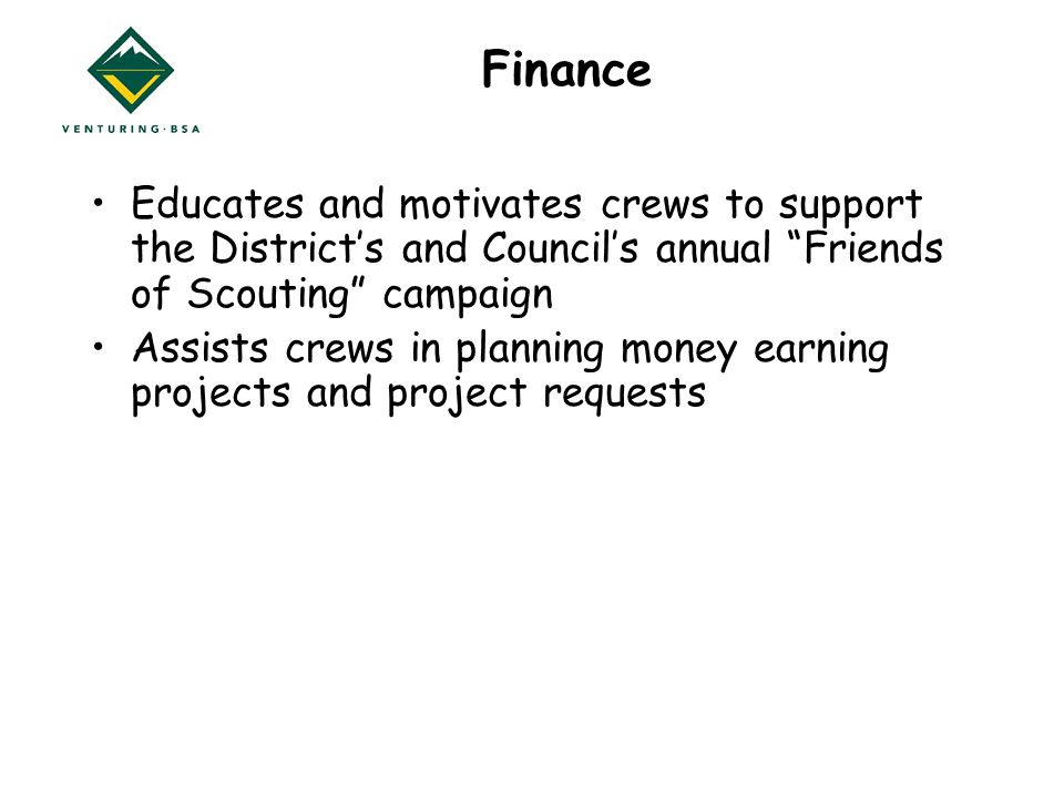 Finance Educates and motivates crews to support the District's and Council's annual Friends of Scouting campaign Assists crews in planning money earning projects and project requests