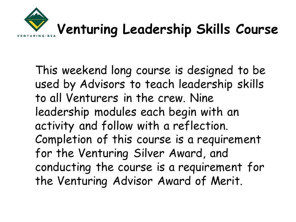 Venturing Leadership Skills Course This weekend long course is designed to be used by Advisors to teach leadership skills to all Venturers in the crew.
