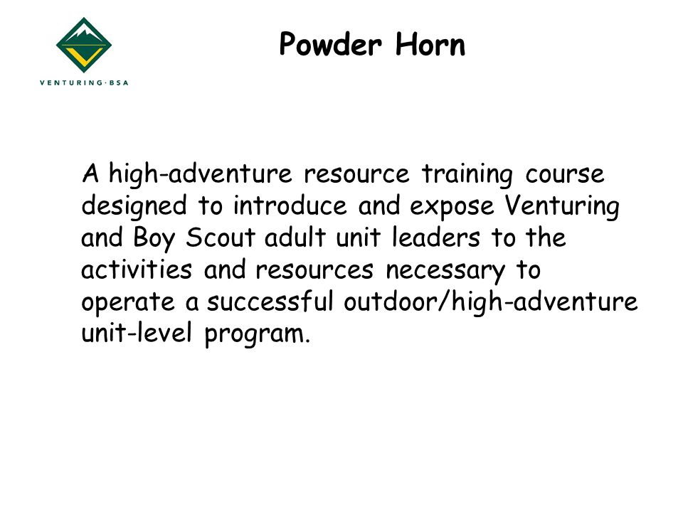 Powder Horn A high-adventure resource training course designed to introduce and expose Venturing and Boy Scout adult unit leaders to the activities and resources necessary to operate a successful outdoor/high-adventure unit-level program.