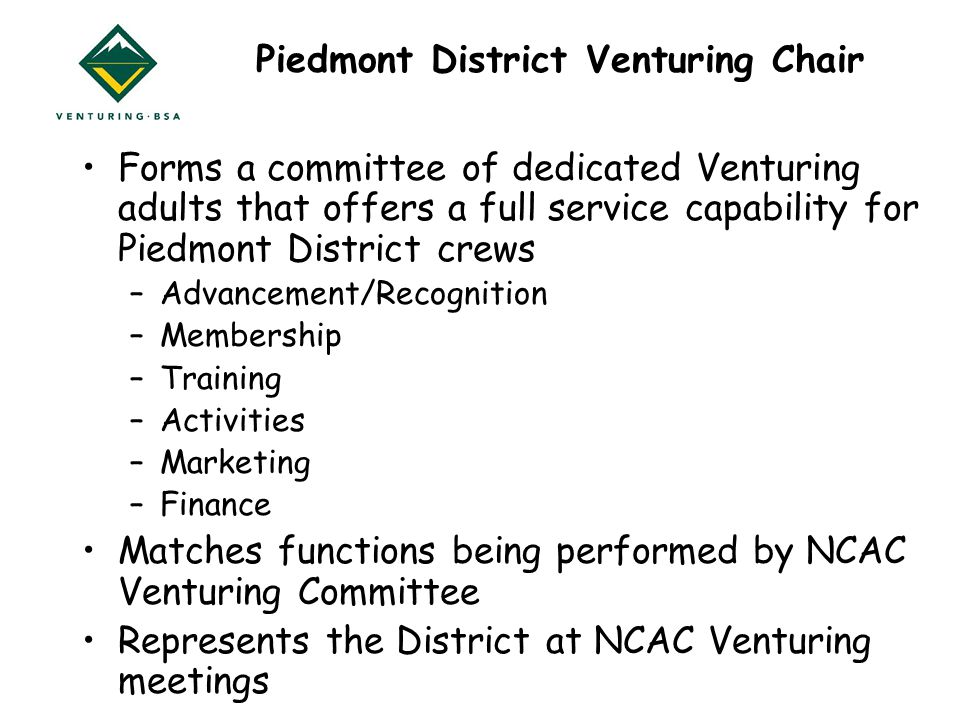 Piedmont District Venturing Chair Forms a committee of dedicated Venturing adults that offers a full service capability for Piedmont District crews –Advancement/Recognition –Membership –Training –Activities –Marketing –Finance Matches functions being performed by NCAC Venturing Committee Represents the District at NCAC Venturing meetings