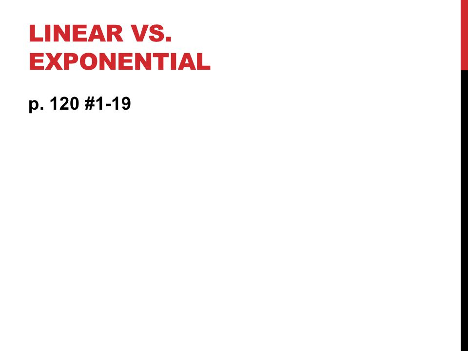 LINEAR VS. EXPONENTIAL p. 120 #1-19