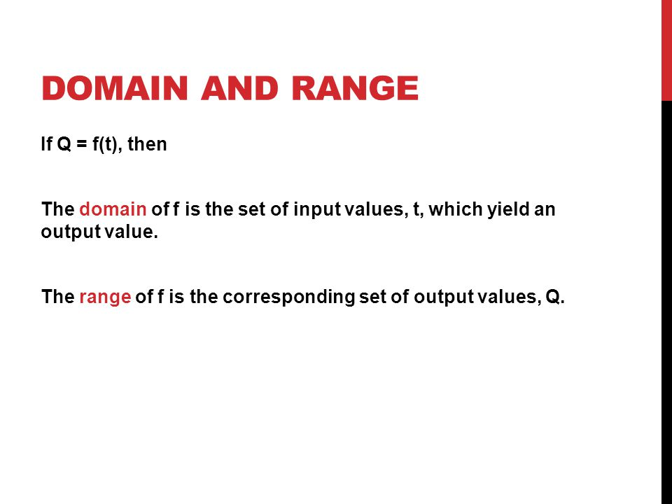 DOMAIN AND RANGE If Q = f(t), then The domain of f is the set of input values, t, which yield an output value.