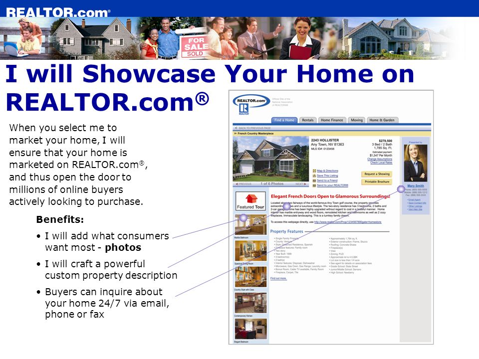When you select me to market your home, I will ensure that your home is marketed on REALTOR.com ®, and thus open the door to millions of online buyers actively looking to purchase.