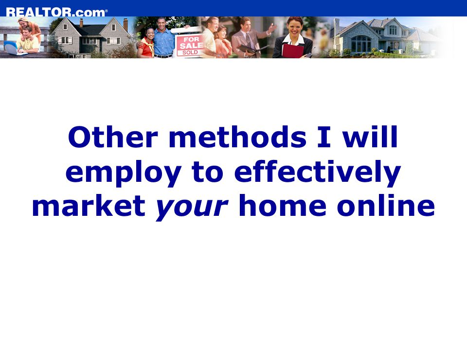 Other methods I will employ to effectively market your home online