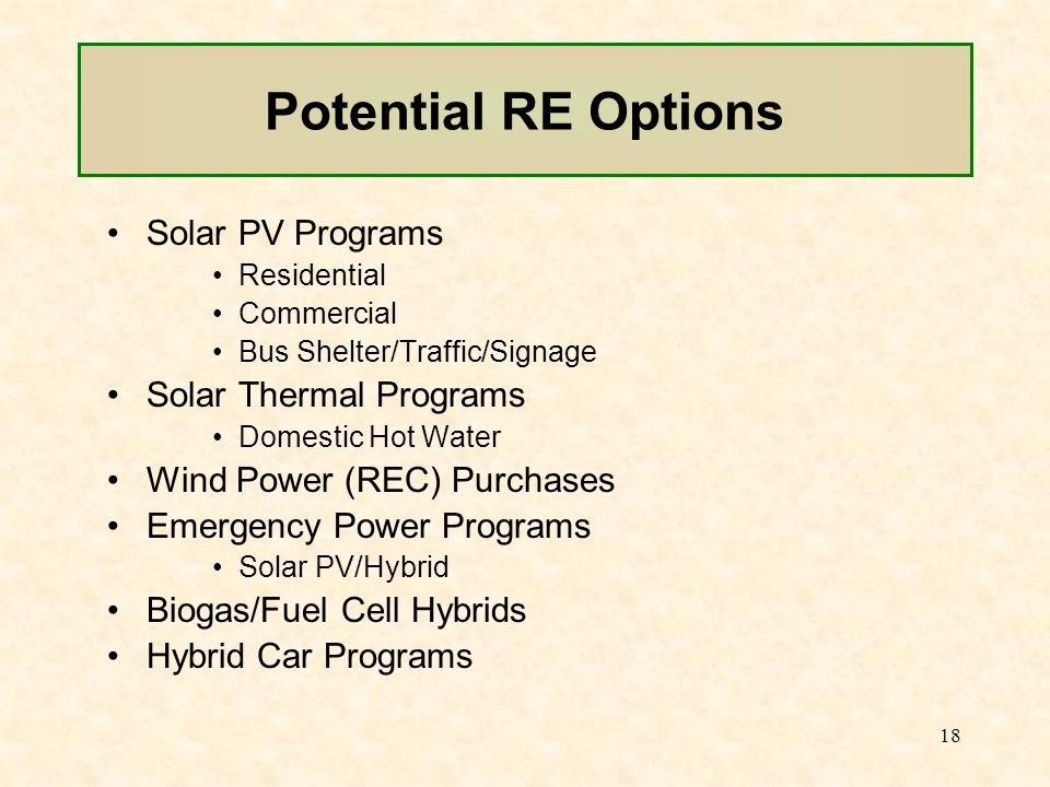 18 Potential RE Options Solar PV Programs Residential Commercial Bus Shelter/Traffic/Signage Solar Thermal Programs Domestic Hot Water Wind Power (REC) Purchases Emergency Power Programs Solar PV/Hybrid Biogas/Fuel Cell Hybrids Hybrid Car Programs
