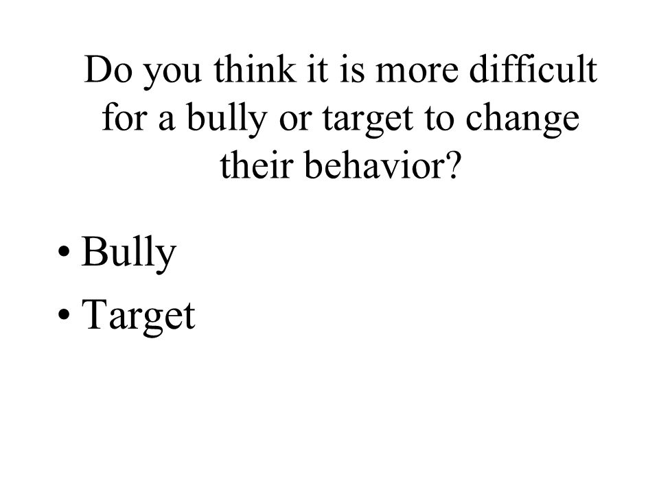 Do you think it is more difficult for a bully or target to change their behavior Bully Target