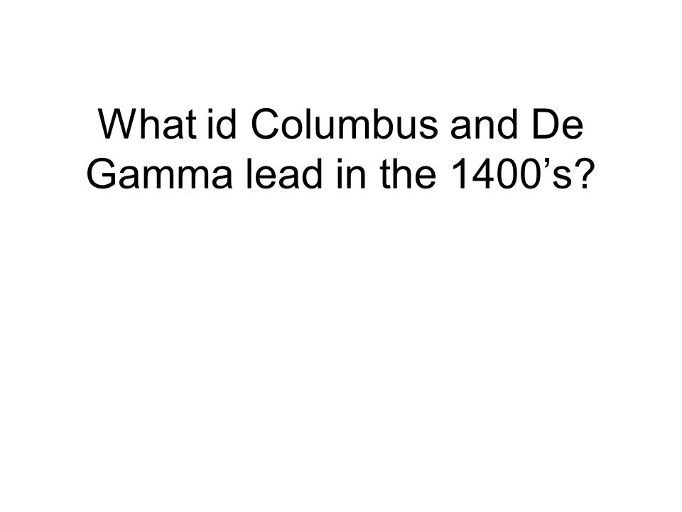 What id Columbus and De Gamma lead in the 1400's