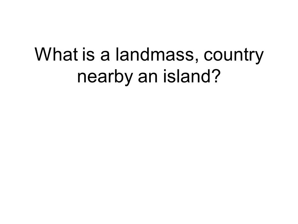 What is a landmass, country nearby an island