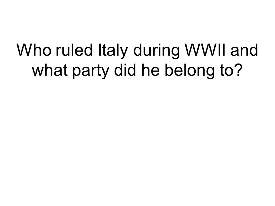 Who ruled Italy during WWII and what party did he belong to