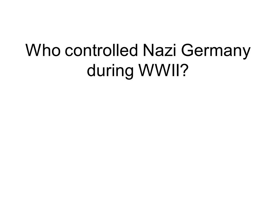 Who controlled Nazi Germany during WWII