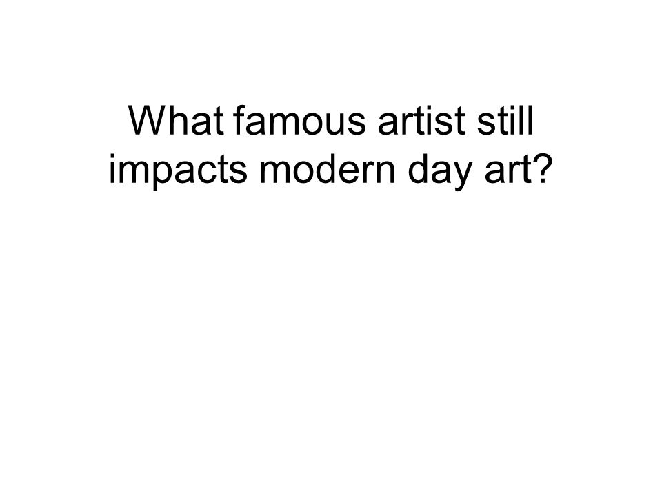 What famous artist still impacts modern day art
