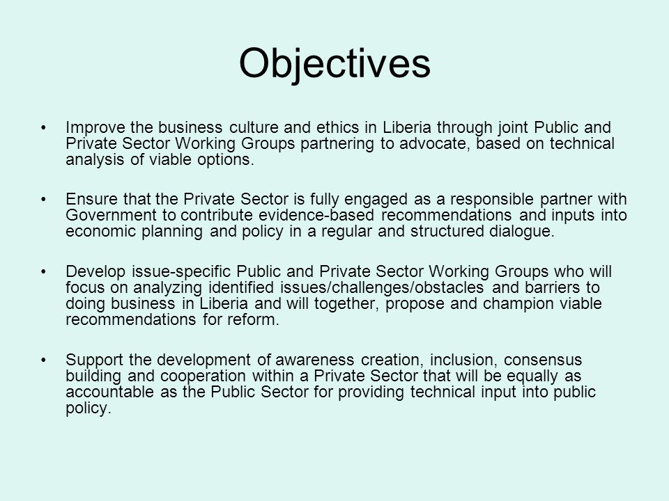 Objectives Improve the business culture and ethics in Liberia through joint Public and Private Sector Working Groups partnering to advocate, based on technical analysis of viable options.