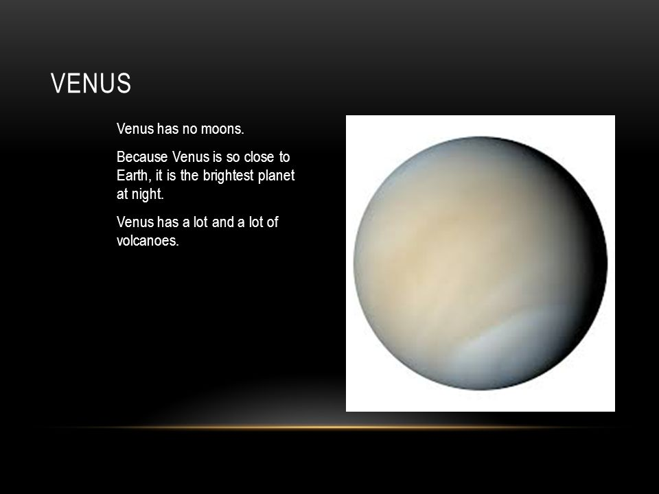 Venus has no moons. Because Venus is so close to Earth, it is the brightest planet at night.