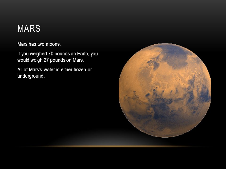 Mars has two moons. If you weighed 70 pounds on Earth, you would weigh 27 pounds on Mars.