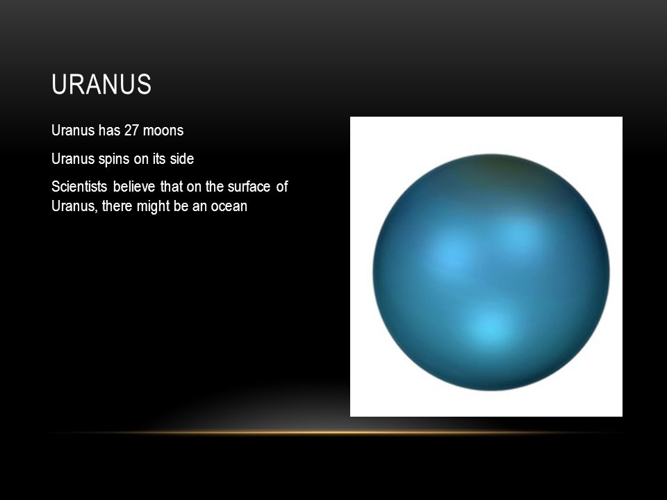 Uranus has 27 moons Uranus spins on its side Scientists believe that on the surface of Uranus, there might be an ocean URANUS