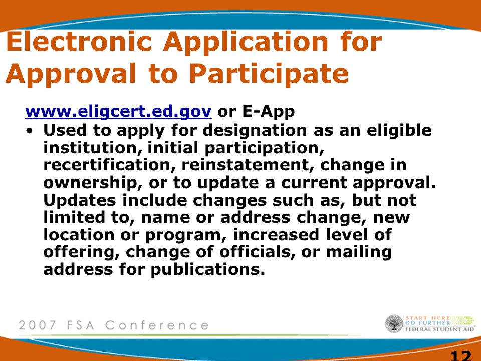 12 Electronic Application for Approval to Participate   or E-App Used to apply for designation as an eligible institution, initial participation, recertification, reinstatement, change in ownership, or to update a current approval.