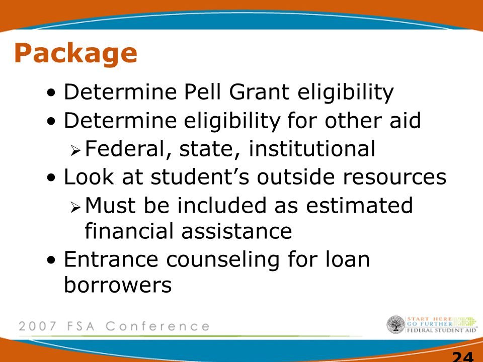 24 Package Determine Pell Grant eligibility Determine eligibility for other aid  Federal, state, institutional Look at student's outside resources  Must be included as estimated financial assistance Entrance counseling for loan borrowers