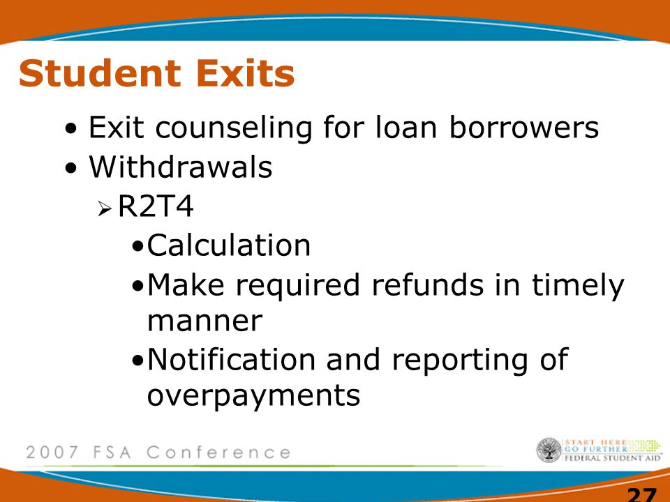 27 Student Exits Exit counseling for loan borrowers Withdrawals  R2T4 Calculation Make required refunds in timely manner Notification and reporting of overpayments