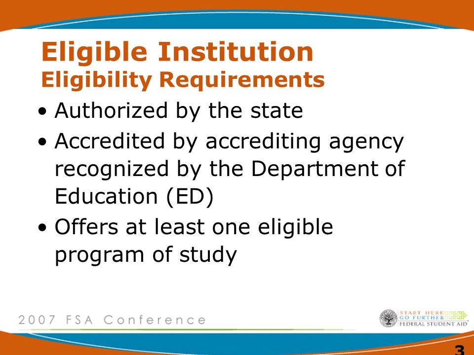 3 Eligible Institution Eligibility Requirements Authorized by the state Accredited by accrediting agency recognized by the Department of Education (ED) Offers at least one eligible program of study