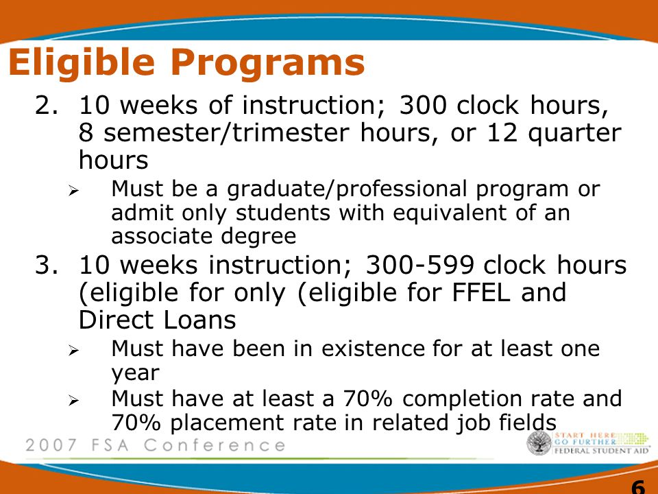 6 Eligible Programs 2.10 weeks of instruction; 300 clock hours, 8 semester/trimester hours, or 12 quarter hours  Must be a graduate/professional program or admit only students with equivalent of an associate degree 3.10 weeks instruction; clock hours (eligible for only (eligible for FFEL and Direct Loans  Must have been in existence for at least one year  Must have at least a 70% completion rate and 70% placement rate in related job fields