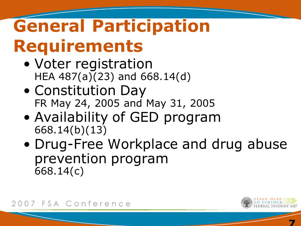 7 General Participation Requirements Voter registration HEA 487(a)(23) and (d) Constitution Day FR May 24, 2005 and May 31, 2005 Availability of GED program (b)(13) Drug-Free Workplace and drug abuse prevention program (c)