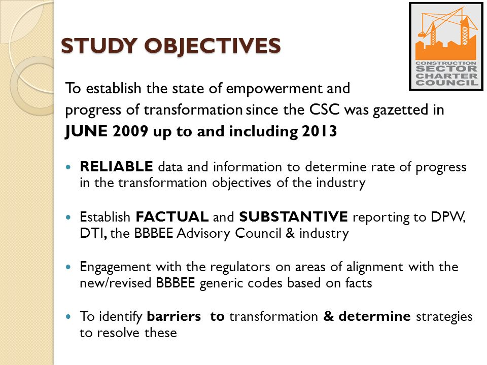 STUDY OBJECTIVES To establish the state of empowerment and progress of transformation since the CSC was gazetted in JUNE 2009 up to and including 2013 RELIABLE data and information to determine rate of progress in the transformation objectives of the industry Establish FACTUAL and SUBSTANTIVE reporting to DPW, DTI, the BBBEE Advisory Council & industry Engagement with the regulators on areas of alignment with the new/revised BBBEE generic codes based on facts To identify barriers to transformation & determine strategies to resolve these