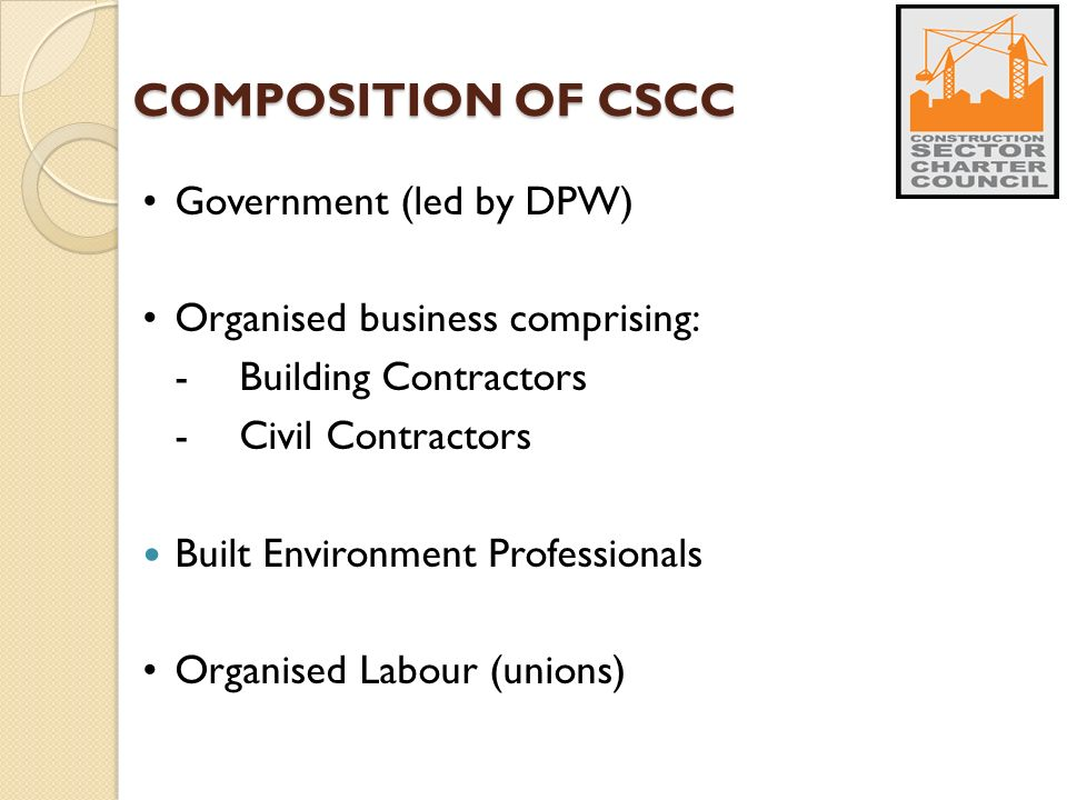 COMPOSITION OF CSCC Government (led by DPW) Organised business comprising: -Building Contractors -Civil Contractors Built Environment Professionals Organised Labour (unions)