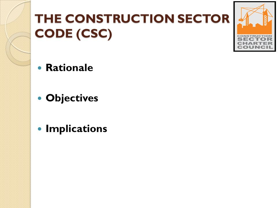 THE CONSTRUCTION SECTOR CODE (CSC) Rationale Objectives Implications